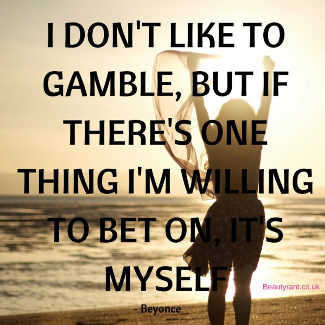 I don't like to gamble, but if there's one thing I'm willing to bet on, it's myself - Beyonce