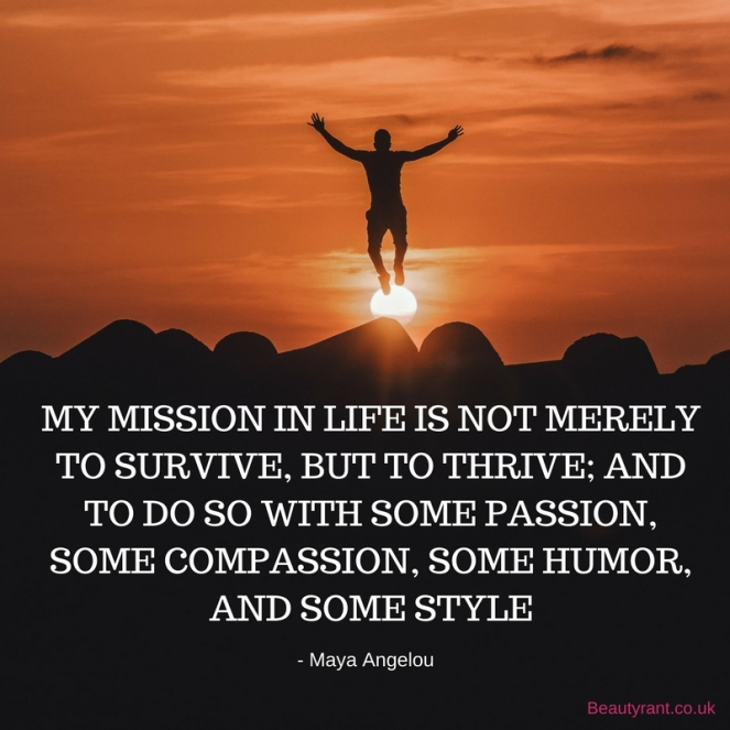 MY MISSION IN LIFE IS NOT MERELY TO SURVIVE, BUT TO THRIVE